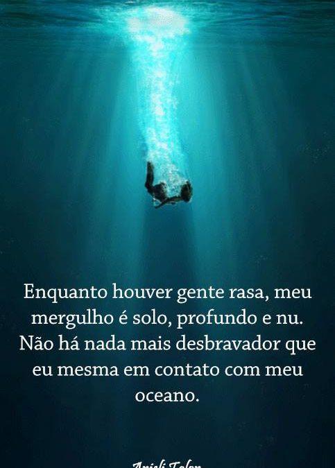 Enquanto houver gente rasa, meu mergulho é solo, profundo e nu. Não há nada mais desbravador que eu mesmo em contato com meu oceano